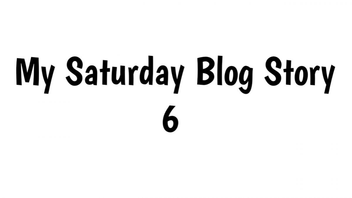 My Saturday blog Story Part 6
