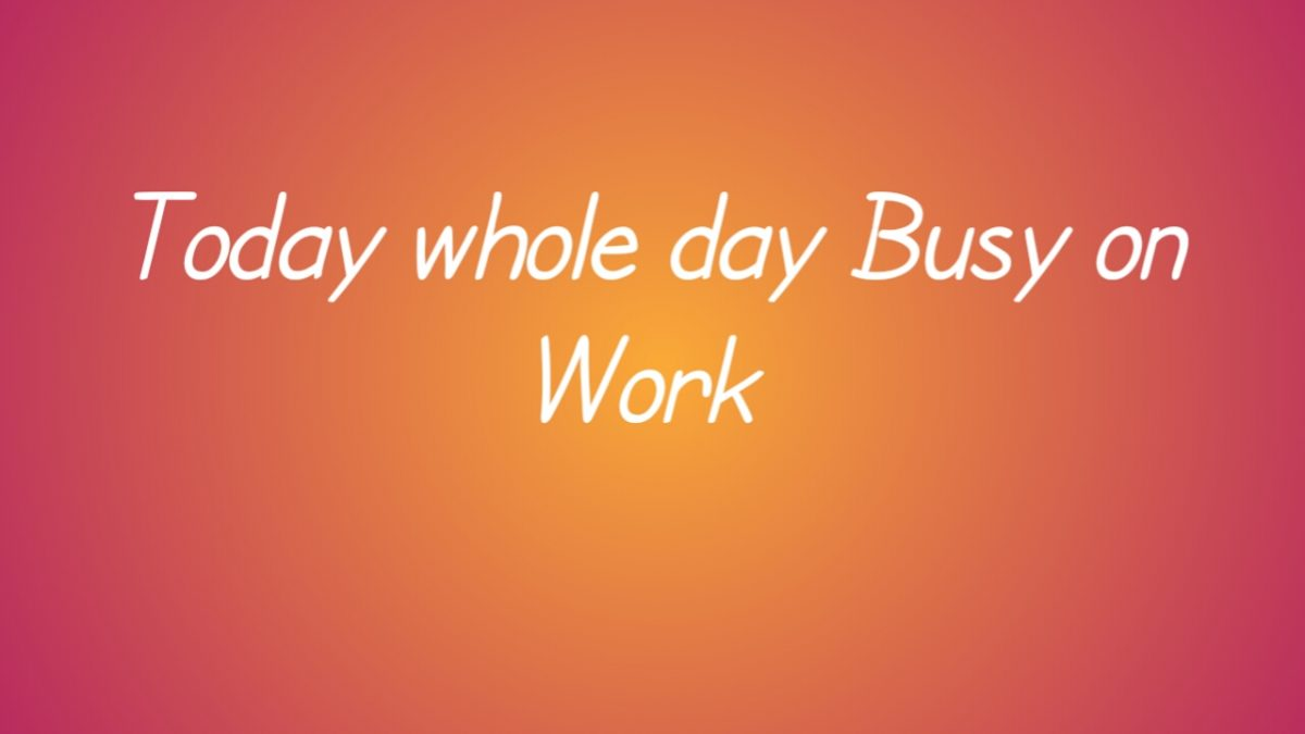 Today whole day Busy on Work