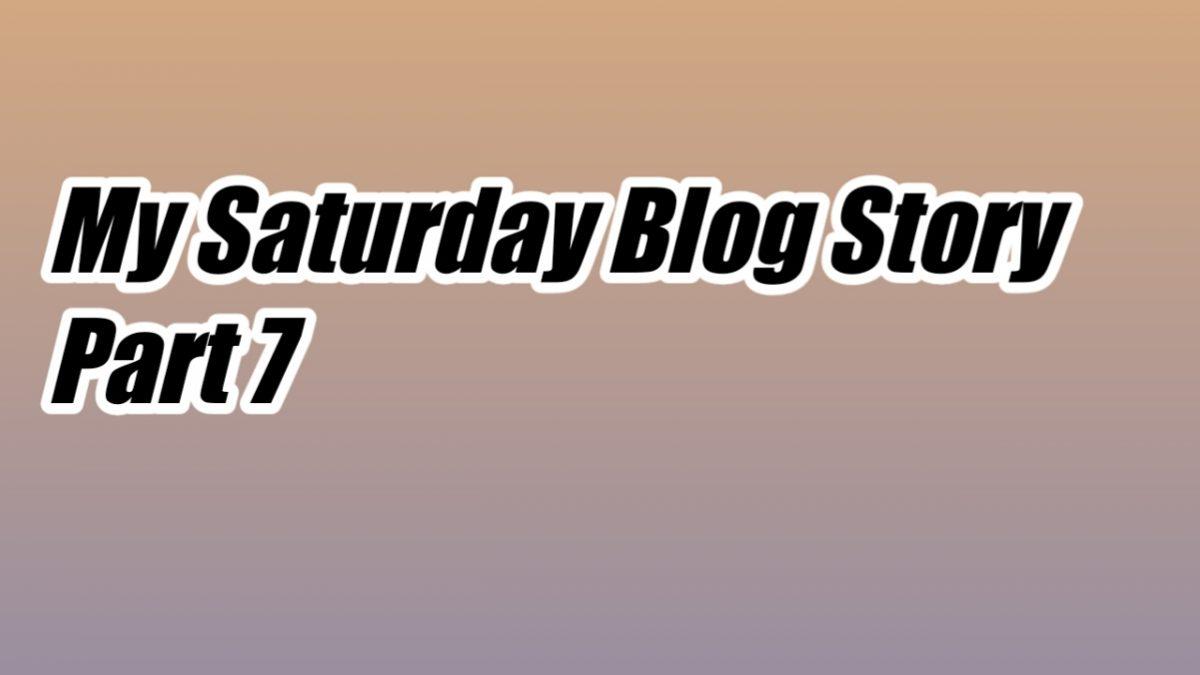 My Saturday blog Story Part 7