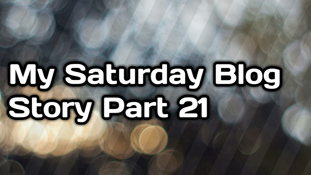 My Saturday blog Story Part 21