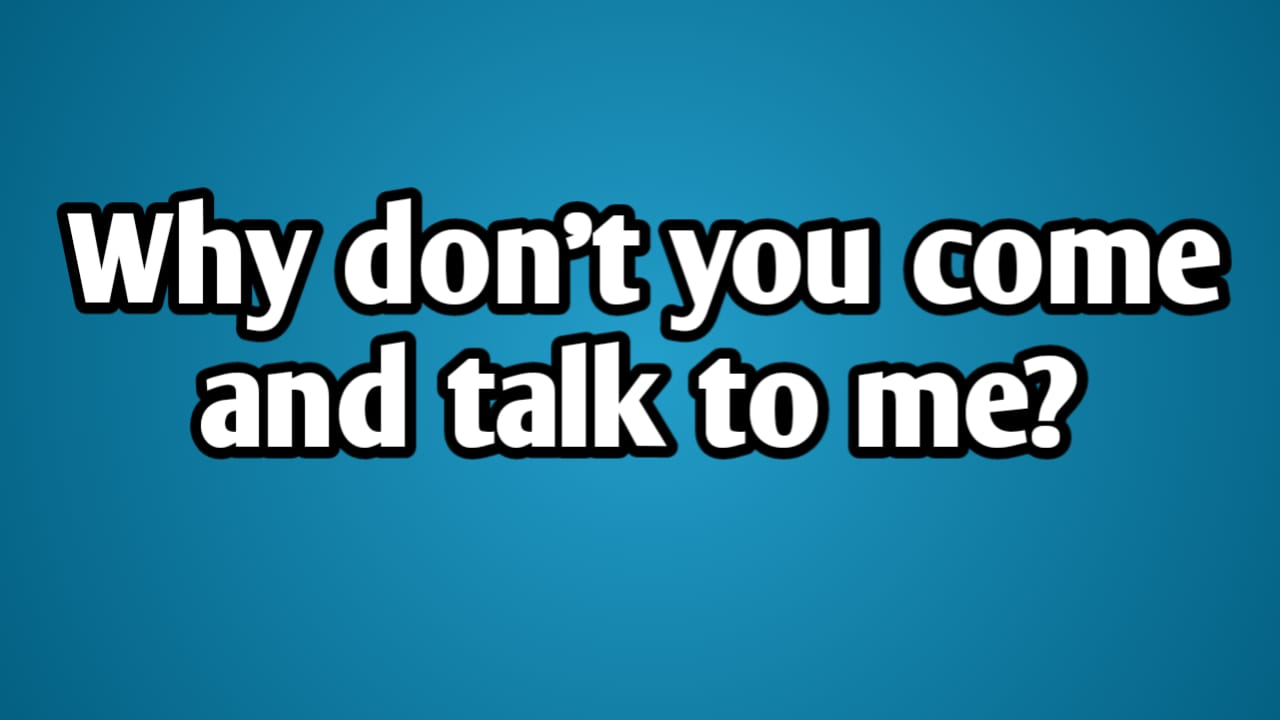 Why don't you come and talk to me